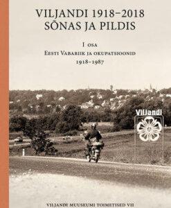 viljandi-1918-2018-sõnas-ja-pildis-i-osa-eesti-vabariik-ja-okupatsioonid-1918-1987